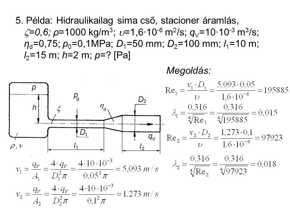 5. Példa: Hidraulikailag sima cső, stacioner áramlás, =0,6; ρ=1000 kg/m3; =1,6·10-6 m2/s; qV=10·10-3 m3/s; ηd=0,75; p0=0,1MPa; D1=50 mm; D2=100 mm; l1=10 m; l2=15 m; h=2 m; p= [Pa]